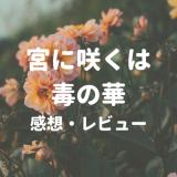 【宮に咲くは毒の華:感想レビュー】ある意味、純粋な悪女の片思い話