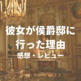 【彼女が侯爵邸に行った理由:感想レビュー】小説の中に転生してイケメンと婚約する漫画